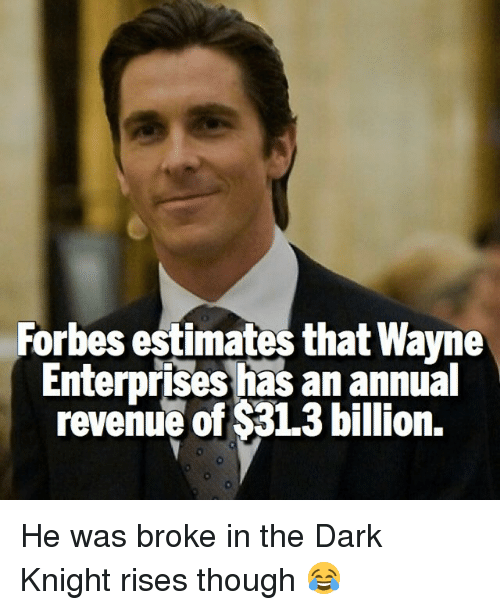 Wayned: Forbes estimates that Wayne  Enterprises has an annual  revenue of $31.3 billion. He was broke in the Dark Knight rises though 😂