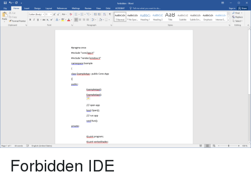 """Subtitle: forbidden-Word  File  Home  Insert Design Layout References Mailings Review View Oribi ACROBAT Tell me what you want to do...  Sign in  2 Share  Cut  E Copy  c Replace  Select.  Paste  B 1 u .alxx, x' A-y-A.  -Ξ- 5-2-B.  Normal! 1 No Spac  Heading i  Heading 2  Title  Subtitle  Subtle Em  Emphasis Intense E  Format Painter  Clipboarc  Font  Paragraph  Styles  Editing  pragma once  #include """"core/app.h""""  #include """"render/window.h""""  namespace Example  class Examplp:pblic Core::App  public  ExamplApp  /// open app  bool Open0  /// run app  void Run)  private:  GLuint program;  GLuint vertexShader  Page 1 of 1  44 words  English (United States)  + 100% Forbidden IDE"""
