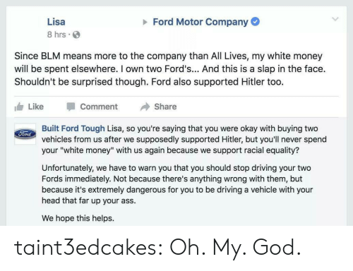 "Anything Wrong: Ford Motor Company  Lisa  8 hrs  Since BLM means more to the company than All Lives, my white money  will be spent elsewhere. I own two Ford's... And this is a slap in the face.  Shouldn't be surprised though. Ford also supported Hitler too.  Like  Comment  Share  Built Ford Tough Lisa, so you're saying that you were okay with buying two  vehicles from us after we supposedly supported Hitler, but you'll never spend  your ""white money"" with us again because we support racial equality?  Ford  Unfortunately, we have to warn you that you should stop driving your two  Fords immediately. Not because there's anything wrong with them, but  because it's extremely dangerous for you to be driving a vehicle with your  head that far up your ass.  We hope this helps. taint3edcakes: Oh. My. God."