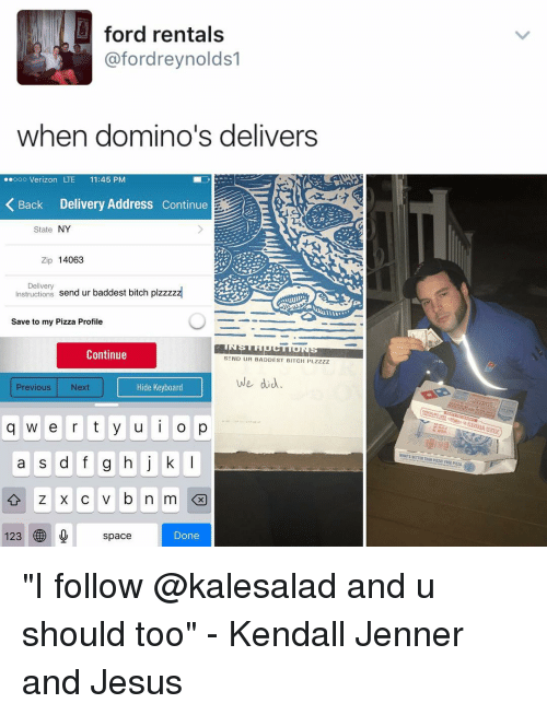 """zips: ford rentals  fordreynolds1  when domino's delivers  ..ooo Verizon LTE 11:45 PM  Back Delivery Address continue  State  NY  Zip 14063  Delivery  nstructions  send ur baddest bitch plzzzzz  Save to my Pizza Profile  Continue  SEND UR BADDEST BITCH PLZZZZ  We did  Hide Keyboard  Previous Next  q w e r t y u i o p  a s d f g h j k l  Iz KC v b n m  123  space  Done """"I follow @kalesalad and u should too"""" - Kendall Jenner and Jesus"""