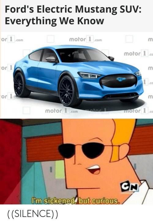 Fords: Ford's Electric Mustang SUV:  Everything We Know  motor 1.com  or 1.com  motor 1.ca  or 1  or 1  motor .com  moror1  .ca  CN  I'm sickened but curious. ((SILENCE))