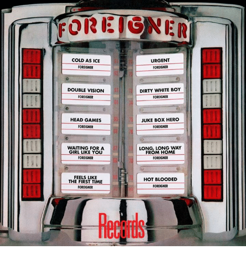 juke: FOREIGNER  COLD AS ICE  URGENT  FOREIGNER  FOREIGNER  DOUBLE VISION  DIRTY WHITE BOY  FOREIGNER  FOREIGNER  HEAD GAMES  JUKE BOX HERO  FOREIGNER  FOREIGNER  WAITING FOR A  LONG, LONG WAY  FROM HOME  GIRL LIKE YOU  FOREIGNER  FOREIGNER  FEELS LIKE  HOT BLOODED  THE FIRST TIME  FOREIGNER  FOREIGNER