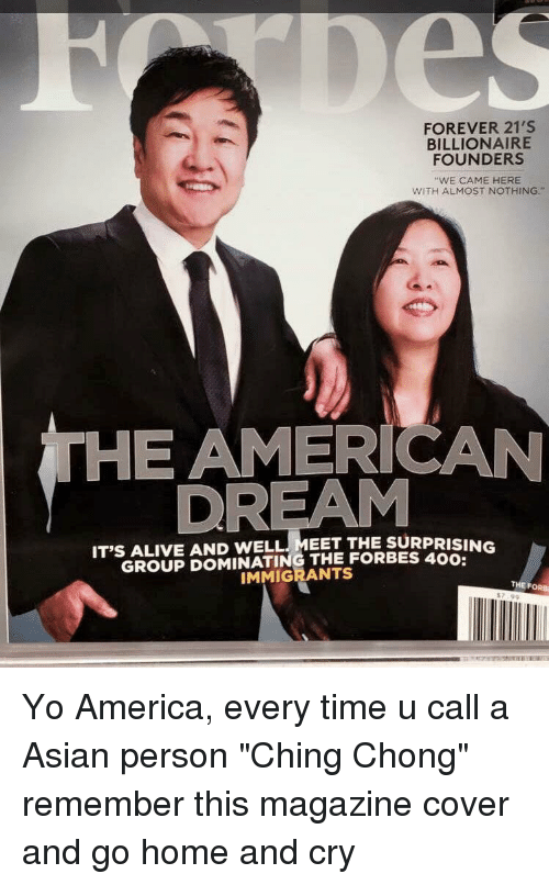 """it's alive: FOREVER 21'S  BILLIONAIRE  FOUNDERS  """"WE CAME HERE  WITH ALMOST NOTHING.""""  THE AMERICAN  DREAM  IT'S ALIVE AND WELL THE SURPRISING  THE IMMIGRANTS  THE F Yo America, every time u call a Asian person """"Ching Chong"""" remember this magazine cover and go home and cry"""