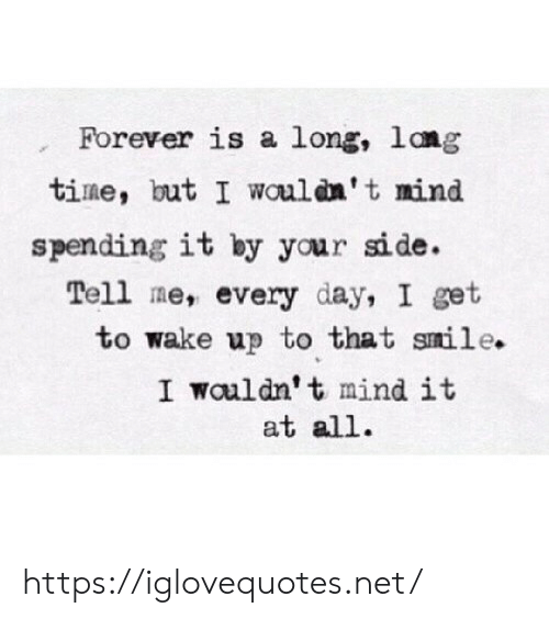 Lang: Forever is a long, lang  time, but I wouldn't mind  spending it by your side.  Tell me, every day, I get  to wake up to that smile.  I wauldn't mind it  at all https://iglovequotes.net/