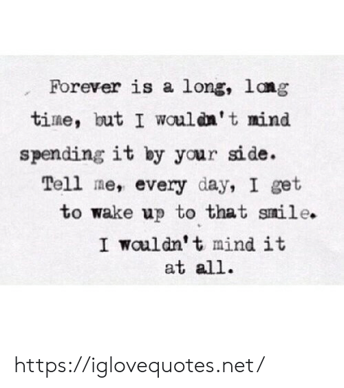 Lang: Forever is a long, lang  time, but I wouldn't mind  spending it by your side.  Tell me, every day, I get  to wake up to that smile.  I wouldn't mind it  at all. https://iglovequotes.net/