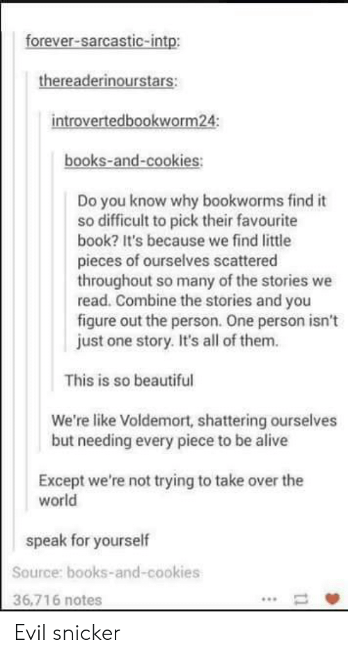 snicker: forever-sarcastic-intp:  thereaderinourstars:  introvertedbookworm24:  books-and-cookies:  Do you know why bookworms find it  so difficult to pick their favourite  book? It's because we find little  pieces of ourselves scattered  throughout so many of the stories we  read. Combine the stories and you  figure out the person. One person isn't  just one story. It's all of them.  This is so beautiful  We're like Voldemort, shattering ourselves  but needing every piece to be alive  Except we're not trying to take over the  world  speak for yourself  Source: books-and-cookies  36,716 notes Evil snicker