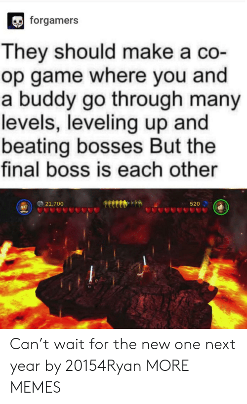 Dank, Final Boss, and Memes: forgamers  They should make a co-  op game where you and  a buddy go through many  levels, leveling up and  beating bosses But the  final boss is each other  21,700  520 Can't wait for the new one next year by 20154Ryan MORE MEMES