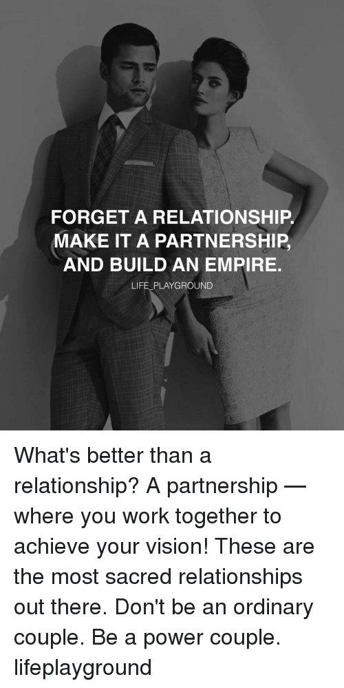 empirical: FORGET A RELATIONSHIP  MAKE IT A PARTNERSHIP  AND BUILD AN EMPIRE.  LIFE PLAYGROUND What's better than a relationship? A partnership —where you work together to achieve your vision! These are the most sacred relationships out there. Don't be an ordinary couple. Be a power couple. lifeplayground