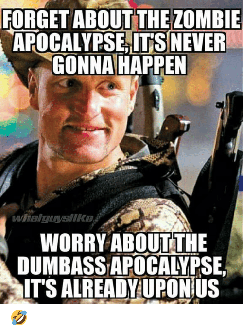 zombie apocalypse: FORGET ABOUT THE ZOMBIE  APOCALYPSE,IT'S NEVER  GONNA HAPPEN  WORRY ABOUTTHE  DUMBASS APOCALYPSE,  ITS ALREADY UPONÍUS 🤣
