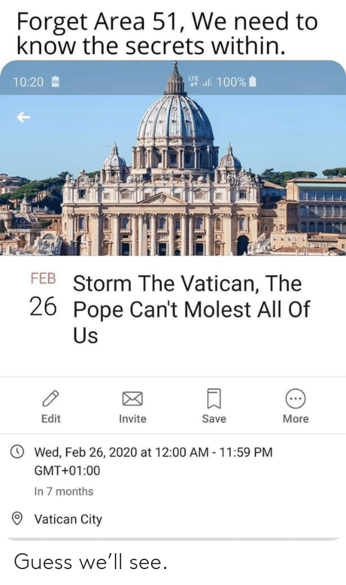 Invite: Forget Area 51, We need to  know the secrets within.  要l 100%  10:20  FEB Storm The Vatican, The  26 Pope Can't Molest All Of  Us  Edit  Invite  Save  More  Wed, Feb 26, 2020 at 12:00 AM 11:59 PM  GMT+01:00  In 7 months  Vatican City Guess we'll see.