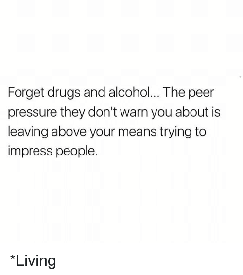 Peering: Forget drugs and alcohol... The peer  pressure they don't warn you about is  leaving above your means trying to  impress people. *Living