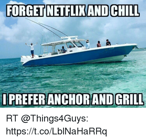 Chill, Grill, and Forget: FORGET NETFLIXAND CHILL  IPREFER ANCHOR AND GRILL RT @Things4Guys: https://t.co/LblNaHaRRq