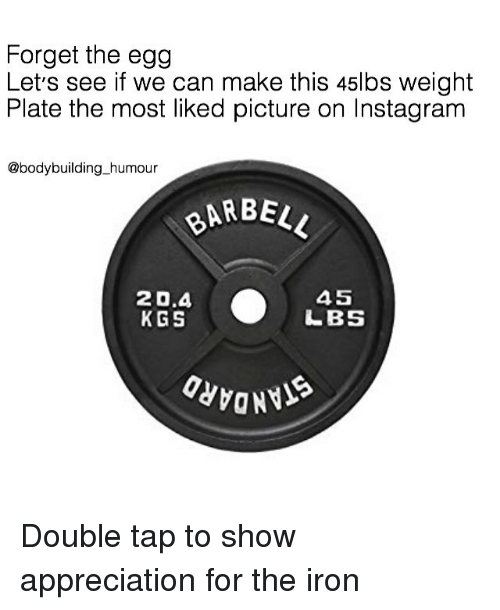 Instagram, Memes, and Bodybuilding: Forget the egg  Let's see if we can make this 45lbs weight  Plate the most liked picture on Instagram  @bodybuilding_humour  BARBE  20.4  KGS  45  LBS Double tap to show appreciation for the iron