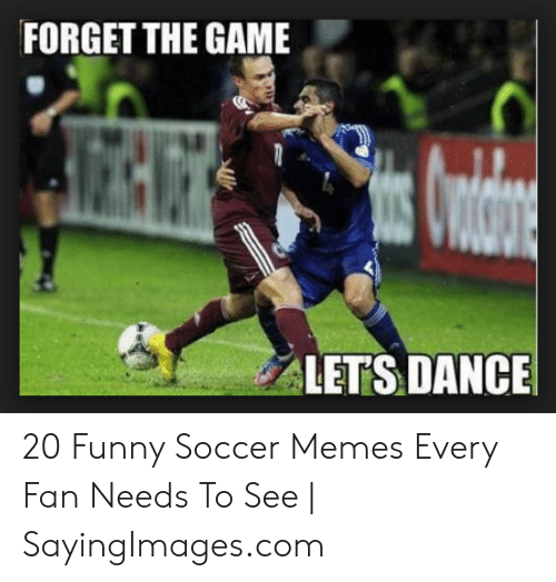 funny soccer: FORGET THE GAME  LETS DANCE 20 Funny Soccer Memes Every Fan Needs To See | SayingImages.com