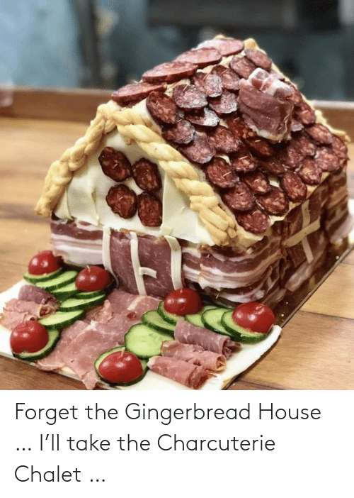 House, Gingerbread House, and Gingerbread: Forget the Gingerbread House … I'll take the Charcuterie Chalet …