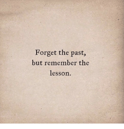 Remember, Forget, and But: Forget the past,  but remember the  lesson.