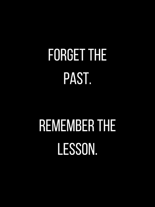 Remember, Forget, and The: FORGET THE  PAST.  REMEMBER THE  LESSON.
