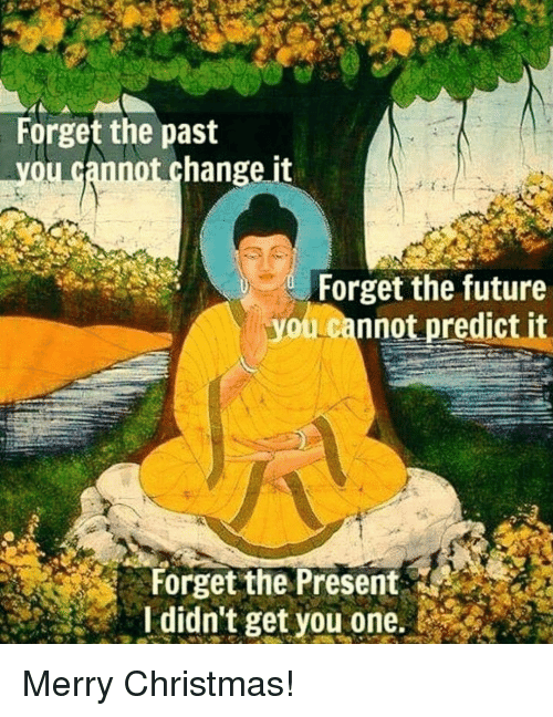 Predict: Forget the past  you cannot change it  Forget the future  youLcannot predict it  Forget the Present  I didn't get you one. Merry Christmas!