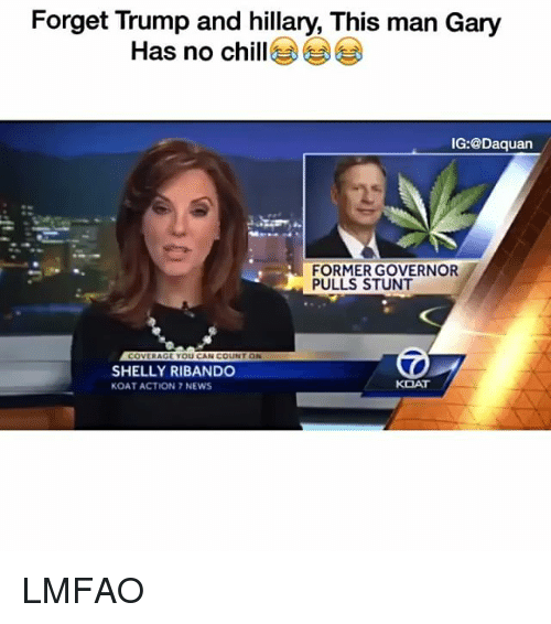 Shellie: Forget Trump and hillary, This man Gary  Has no chill  IG:@Daquan  FORMER GOVERNOR  PULLS STUNT  COVERAGE YOU CAN COUNT ON  SHELLY RIBANDO  KOAT  KOAT ACTION 7 NEWS LMFAO