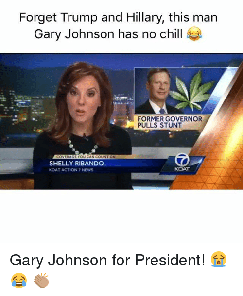 Shellie: Forget Trump and Hillary, this man  Gary Johnson has no chill  FORMER GOVERNOR  PULLS STUNT  COVERAGE YOU CAN COUNT ON  SHELLY RIBANDO  KOAT  KOAT ACTION 7 NEWS Gary Johnson for President! 😭 😂 👏🏽