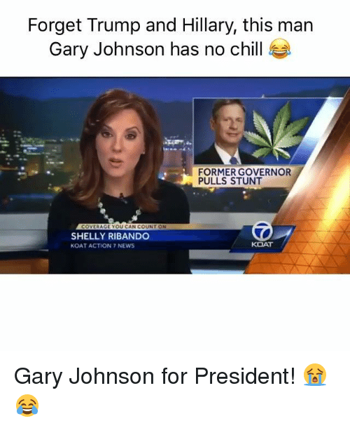 Shellie: Forget Trump and Hillary, this man  Gary Johnson has no chill  FORMER GOVERNOR  PULLS STUNT  COVERAGE YOU CAN COUNT ON  SHELLY RIBANDO  KOAT  KOAT ACTION 7 NEWS Gary Johnson for President! 😭😂
