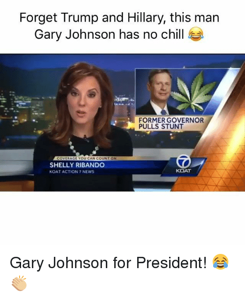 Shellie: Forget Trump and Hillary, this man  Gary Johnson has no chill  FORMER GOVERNOR  PULLS STUNT  COVERAGE YOU CAN COUNT ON  SHELLY RIBANDO  KOAT  KOAT ACTION 7 NEWS Gary Johnson for President! 😂👏🏼