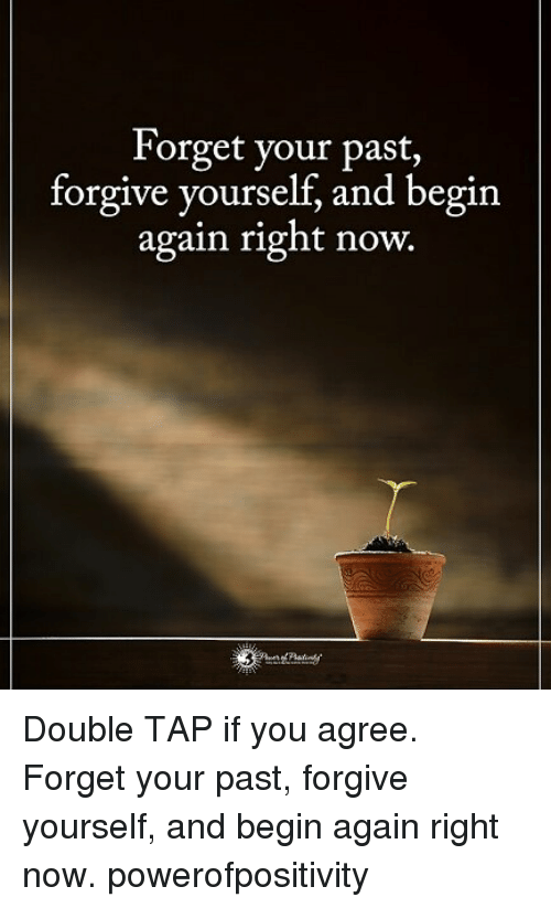 forgeted: Forget your past,  forgive yourself, and begin  again right now.    Double TAP if you agree. Forget your past, forgive yourself, and begin again right now. powerofpositivity