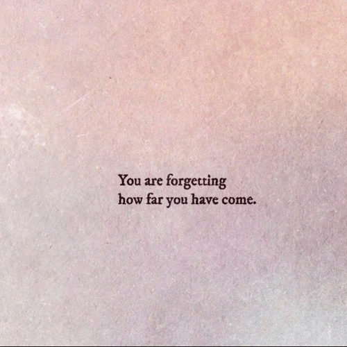 How Far: forgetting  how far you have come  You are
