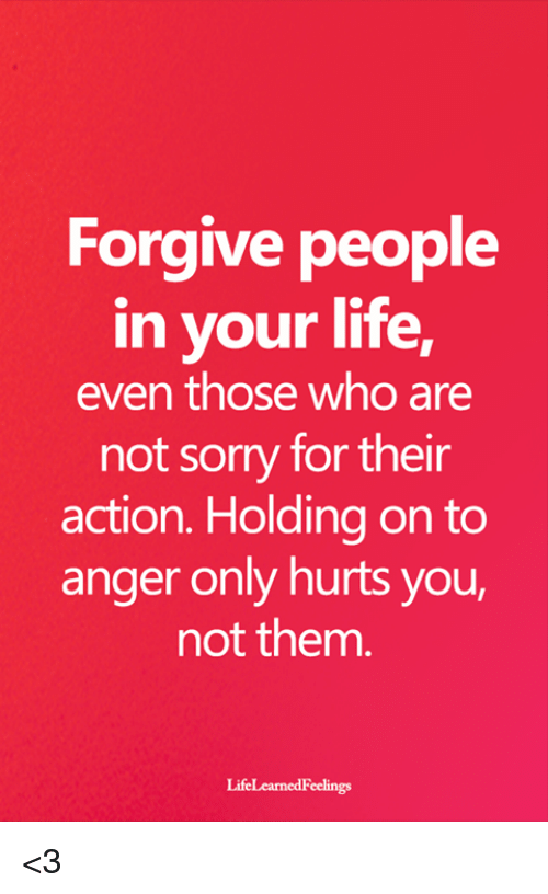 holding-on: Forgive people  in your life,  even those who are  not sorry for their  action. Holding on to  anger only hurts you,  not them  LifeLearnedFeelings <3