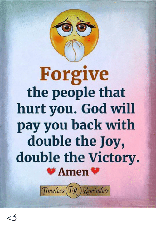 That Hurt: Forgive  the people that  hurt you. God will  pay you back with  double the Joy,  double the Victory  Amen  imeless(IRReminders <3