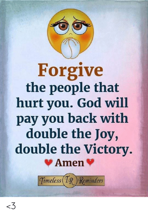 That Hurt: Forgive  the people that  hurt you. God will  pay you back with  double the Joy,  double the Victory.  Amen  Timeless IR Reminders <3