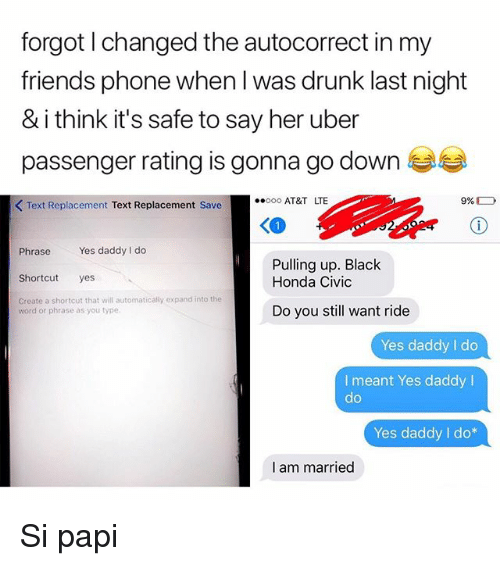 Honda Civic: forgot l changed the autocorrect in my  friends phone when l was drunk last night  & i think it's safe to say her uber  passenger rating is gonna go down  KText Replacement Text Replacement Save  AT&T LTE  Phrase Yes daddy I do  Shorcut yes  Create a shortcut that will automatically expand into the  Pulling up. Black  Honda Civic  word or phrase as you type.  Do you still want ride  Yes daddy I do  I meant Yes daddy I  do  Yes daddy I do*  I am married Si papi