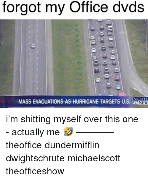 Memes, Hurricane, and Office: forgot my Office dvds  MASS EVACUATIONS AS HURRICANE TARGETS US. nNEN i'm shitting myself over this one - actually me 🤣 ———— theoffice dundermifflin dwightschrute michaelscott theofficeshow