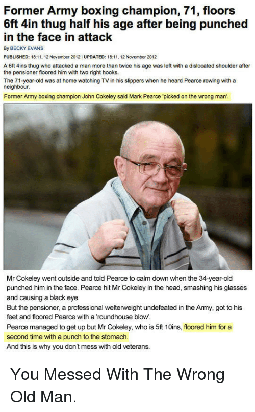 roundhouse: Former Army boxing champion, 71, floors  6ft 4in thug half his age after being punched  in the face in attack  By BECKY EVANS  PUBLISHED: 18:, 12 November 2012| UPDATED: 18:11, 12 November 2012  A 6ft 4ins thug who attacked a man more than twice his age was left with a dislocated shoulder after  the pensioner floored him with two right hooks.  The 71-year-old was at home watching TV in his slippers when he heard Pearce rowing with a  neighbour  Former Army boxing champion John Cokeley said Mark Pearce 'picked on the wrong man',  Mr Cokeley went outside and told Pearce to calm down when the 34-year-old  punched him in the face. Pearce hit Mr Cokeley in the head, smashing his glasses  and causing a black eye.  But the pensioner, a professional welterweight undefeated in the Army, got to his  feet and floored Pearce with a roundhouse blow  Pearce managed to get up but Mr Cokeley, who is 5ft 10ins, floored him for a  second time with a punch to the stomach.  And this is why you don't mess with old veterans. <p>You Messed With The Wrong Old Man.</p>