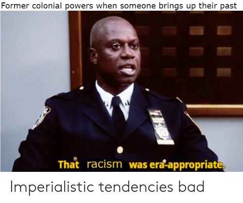 Racism: Former colonial powers when someone brings up their past  That racism was era-appropriate, Imperialistic tendencies bad