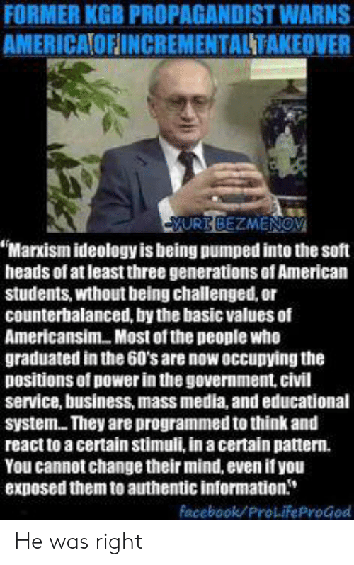"""Facebook, American, and Business: FORMER KGB PROPAGANDIST WARNS  AMERICAIOFINCREMENTALTAKEOVER  SURB BEZMENOV  """"Markism ideology is being pumped into the soft  heads of at least three generations of American  students, wthout being challenged, or  counterbalanced, by the basic values of  Americansim. Most of the people who  graduated in the 60's are now occupying the  positions of power in the government, civil  service, business, mass media, and educational  system They are programmed to think and  react to a certain stimuli, in a certain pattern.  You cannot change their mind, even if you  exposed them to authentic information  Facebook/ProLifeProGod He was right"""