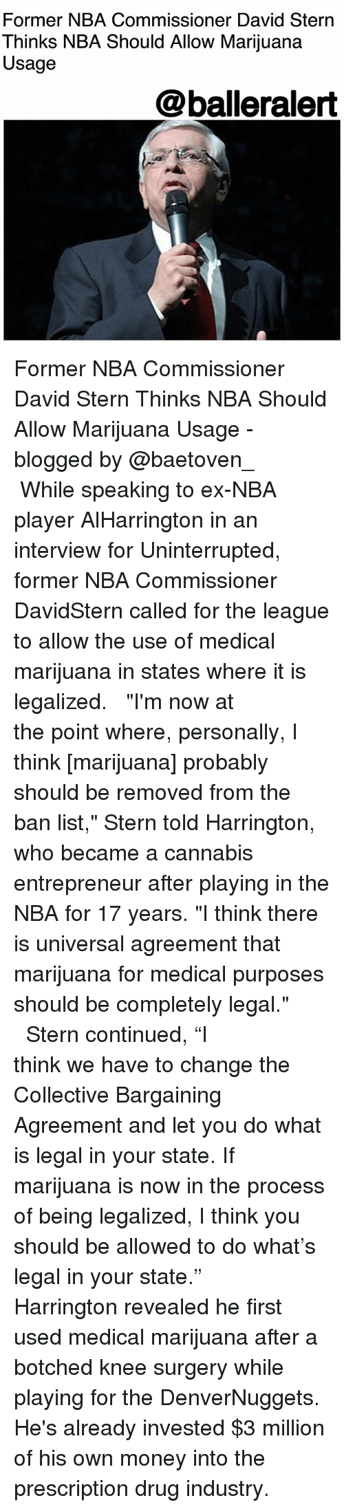 """botched: Former NBA Commissioner David Stern  Thinks NBA Should Allow Marijuana  Usage  @balleralert Former NBA Commissioner David Stern Thinks NBA Should Allow Marijuana Usage - blogged by @baetoven_ ⠀⠀⠀⠀⠀⠀⠀ ⠀⠀⠀⠀⠀⠀⠀ While speaking to ex-NBA player AlHarrington in an interview for Uninterrupted, former NBA Commissioner DavidStern called for the league to allow the use of medical marijuana in states where it is legalized. ⠀⠀⠀⠀⠀⠀⠀ ⠀⠀⠀⠀⠀⠀⠀ """"I'm now at the point where, personally, I think [marijuana] probably should be removed from the ban list,"""" Stern told Harrington, who became a cannabis entrepreneur after playing in the NBA for 17 years. """"I think there is universal agreement that marijuana for medical purposes should be completely legal."""" ⠀⠀⠀⠀⠀⠀⠀ ⠀⠀⠀⠀⠀⠀⠀ Stern continued, """"I think we have to change the Collective Bargaining Agreement and let you do what is legal in your state. If marijuana is now in the process of being legalized, I think you should be allowed to do what's legal in your state."""" ⠀⠀⠀⠀⠀⠀⠀ ⠀⠀⠀⠀⠀⠀⠀ Harrington revealed he first used medical marijuana after a botched knee surgery while playing for the DenverNuggets. He's already invested $3 million of his own money into the prescription drug industry."""