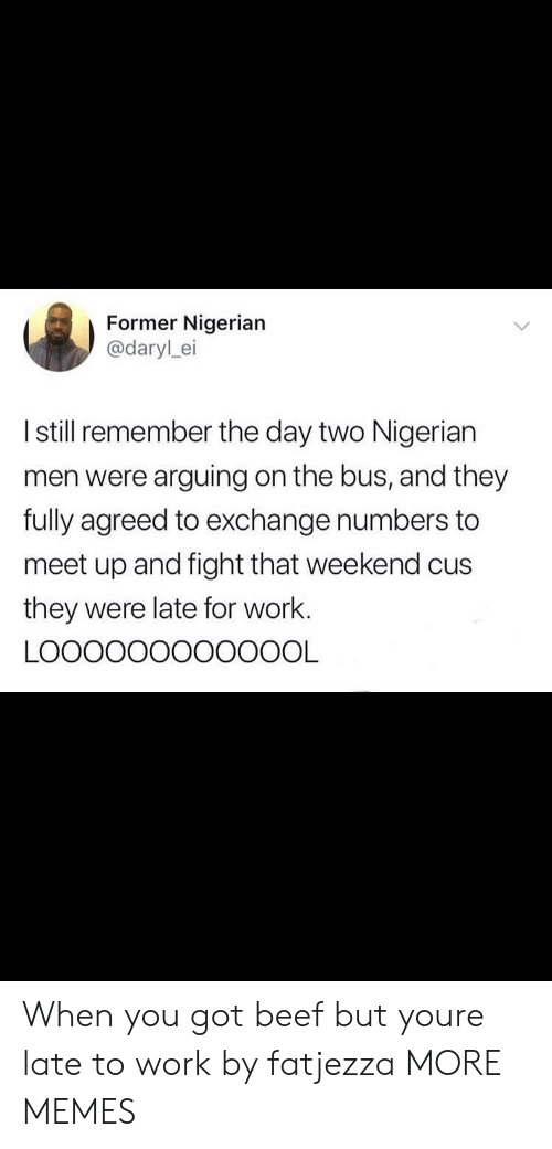 Late To Work: Former Nigerian  @darylei  I still remember the day two Nigerian  men were arguing on the bus, and they  fully agreed to exchange numbers to  meet up and fight that weekend cus  they were late for work. When you got beef but youre late to work by fatjezza MORE MEMES