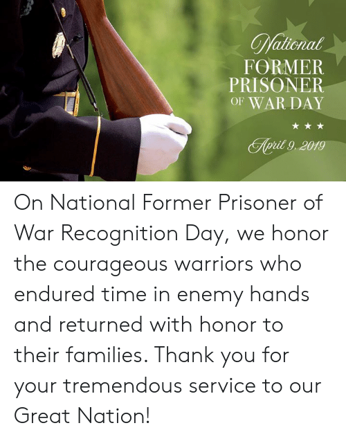 prisoner: FORMER  PRISONER  OF WAR DAY  pit 9,2019 On National Former Prisoner of War Recognition Day, we honor the courageous warriors who endured time in enemy hands and returned with honor to their families. Thank you for your tremendous service to our Great Nation!