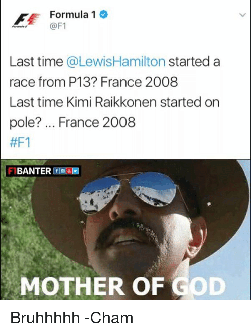 mother of god: Formula 1  @F1  Last time  @Lewis Hamilton started a  race from P13 France 2008  Last time Kimi Raikkonen started on  pole? France 2008  #F1  BANTER f  MOTHER OF GOD Bruhhhhh  -Cham