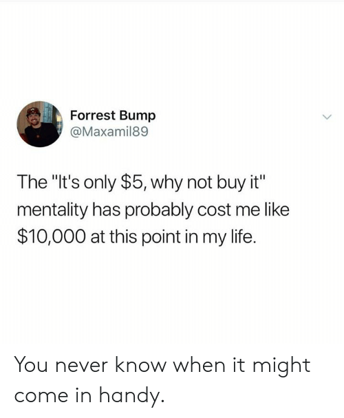 """Dank, Life, and Never: Forrest Bump  @Maxamil89  The """"It's only $5, why not buy it""""  mentality has probably cost me like  $10,000 at this point in my life. You never know when it might come in handy."""