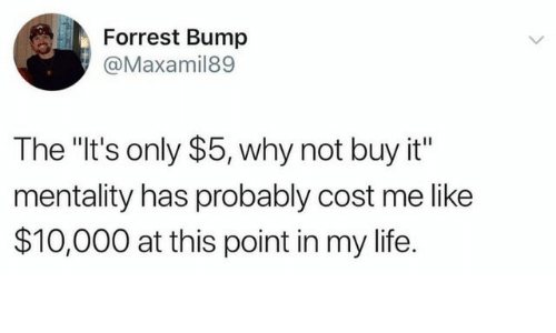 """Life, Why, and This: Forrest Bump  @Maxamil89  The """"It's only $5, why not buy it""""  mentality has probably cost me like  $10,000 at this point in my life."""