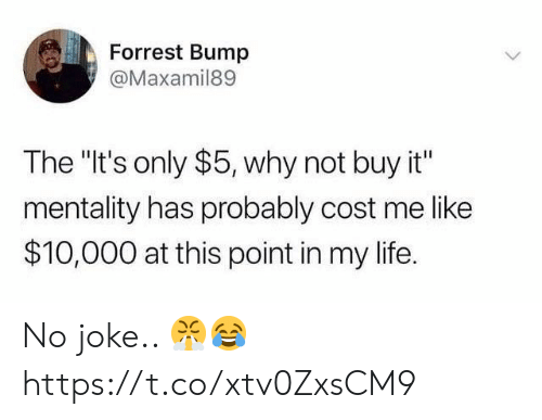 """Life, Why, and This: Forrest Bump  @Maxamil89  The """"It's only $5, why not buy it""""  mentality has probably cost me like  $10,000 at this point in my life. No joke.. 😤😂 https://t.co/xtv0ZxsCM9"""