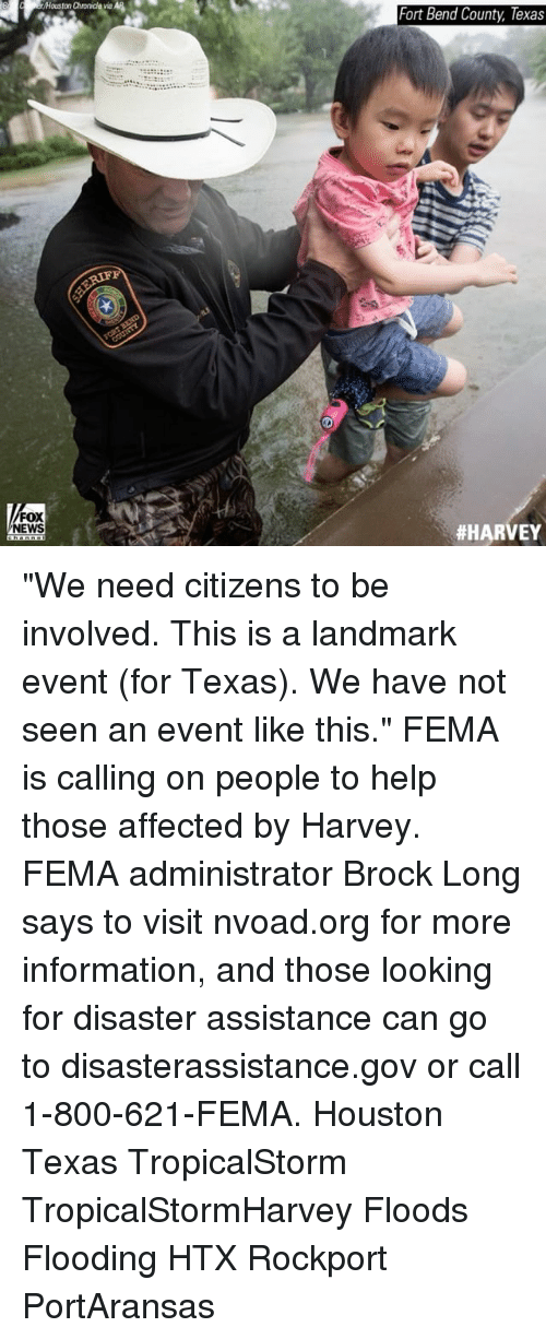 "Memes, News, and Brock: Fort Bend County, Texas  FOX  NEWS  ""We need citizens to be involved. This is a landmark event (for Texas). We have not seen an event like this."" FEMA is calling on people to help those affected by Harvey. FEMA administrator Brock Long says to visit nvoad.org for more information, and those looking for disaster assistance can go to disasterassistance.gov or call 1-800-621-FEMA. Houston Texas TropicalStorm TropicalStormHarvey Floods Flooding HTX Rockport PortAransas"