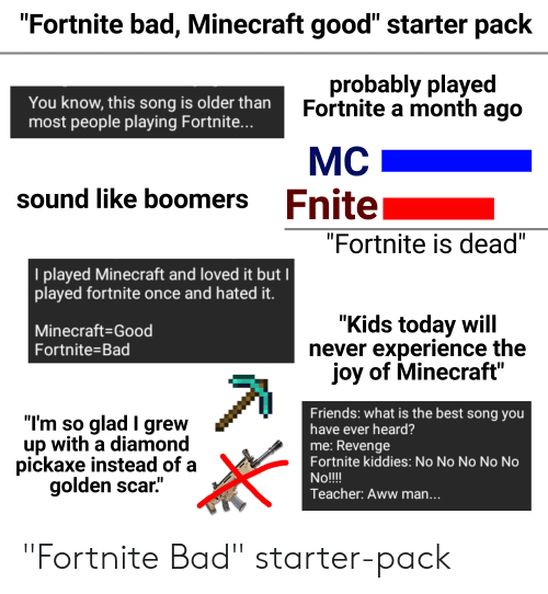 """Aww, Bad, and Friends: """"Fortnite bad, Minecraft good"""" starter pack  probably played  Fortnite a month ago  You know, this song is older than  most people playing Fortnite...  МC  Fnite  sound like boomers  """"Fortnite is dead""""  I played Minecraft and loved it but I  played fortnite once and hated it.  """"Kids today will  never experience the  joy of Minecraft""""  Minecraft-Good  Fortnite=Bad  Friends: what is the best song you  have ever heard?  """"I'm so glad I grew  up with a diamond  pickaxe instead of a  golden scar.""""  me: Revenge  Fortnite kiddies: No No No No No  No!!!  Teacher: Aww man... """"Fortnite Bad"""" starter-pack"""