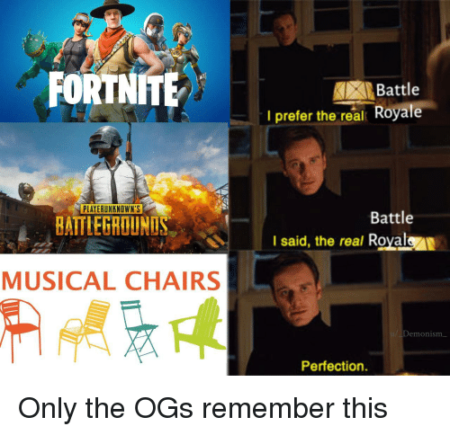 ogs: FORTNITE  Battle  I prefer the real Royale  PLAYERUNKNOWN'S  Battle  BATTLEGROUNUS  I said, the real Royalen  MUSICAL CHAIRS  /Demonism  Perfection. Only the OGs remember this