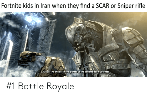 arbiter: Fortnite kids in Iran when they find a SCAR or Sniper rifle  ARBITER: The ancients have granted us the power to doom your race. #1 Battle Royale