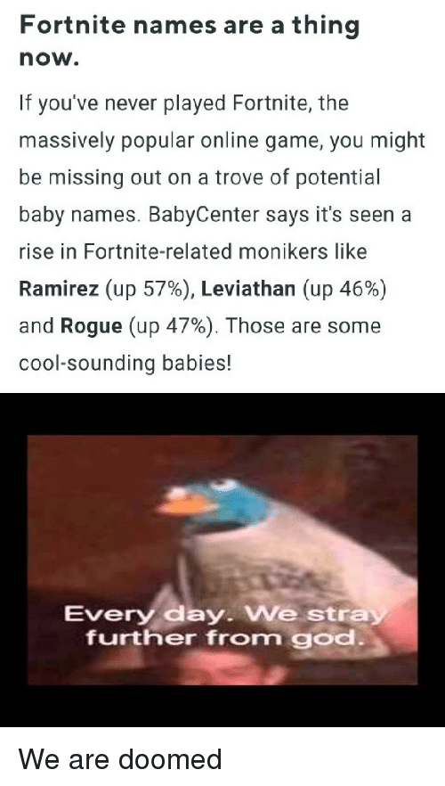 Babycenter: Fortnite names are a thing  now.  If you've never played Fortnite, the  massively popular online game, you might  be missing out on a trove of potential  baby names. BabyCenter says it's seen a  rise in Fortnite-related monikers like  Ramirez (up 57%), Leviathan (up 46%)  and Rogue (up 47%). Those are some  cool-sounding babies!  Every day. We stra  further from god We are doomed