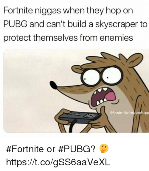Enemies, Hop, and Build A: Fortnite niggas when they hop on  PUBG and can't build a skyscraper to  protect themselves from enemies  @Akademiksthetypeofnigge #Fortnite or #PUBG? 🤔 https://t.co/gSS6aaVeXL