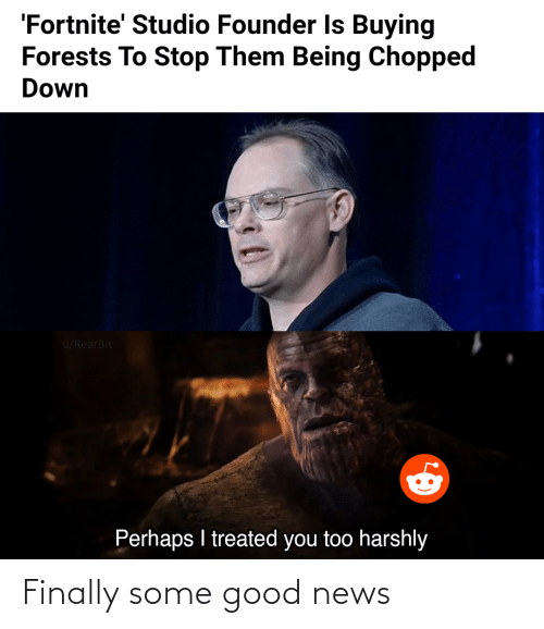 Treated: 'Fortnite' Studio Founder Is Buying  Forests To Stop Them Being Chopped  Down  u/RearBit  Perhaps I treated you too harshly Finally some good news